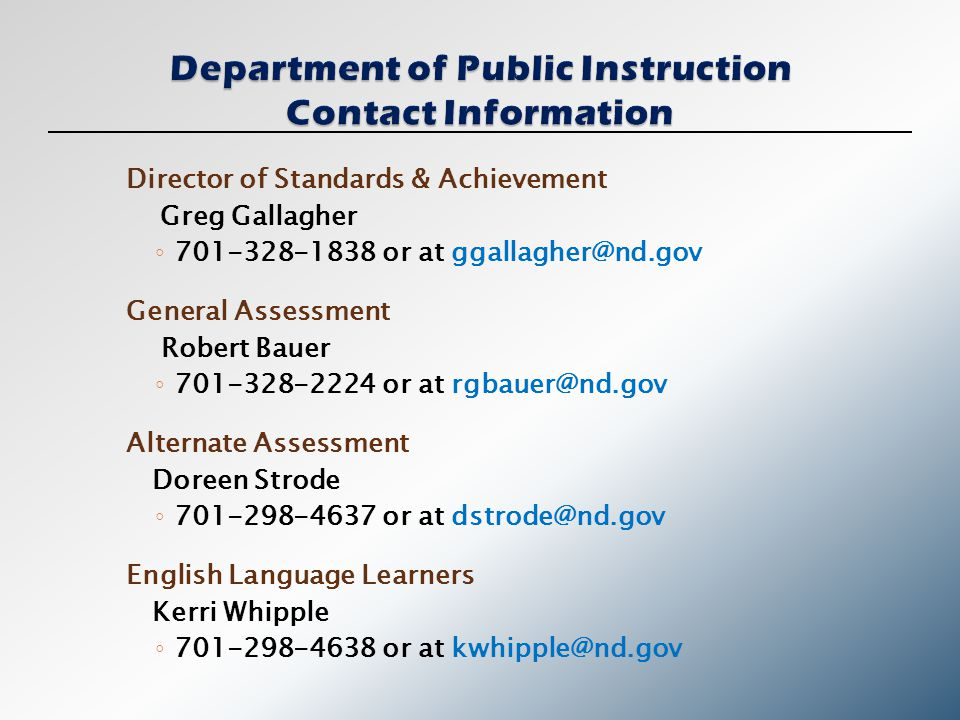 Director of Standards & Achievement Greg Gallagher ◦ 701-328-1838 or at ggallagher@nd.gov General Assessment Robert Bauer ◦ 701-328-2224 or at rgbauer@nd.gov Alternate Assessment Doreen Strode ◦ 701-298-4637 or at dstrode@nd.gov English Language Learners Kerri Whipple ◦ 701-298-4638 or at kwhipple@nd.gov