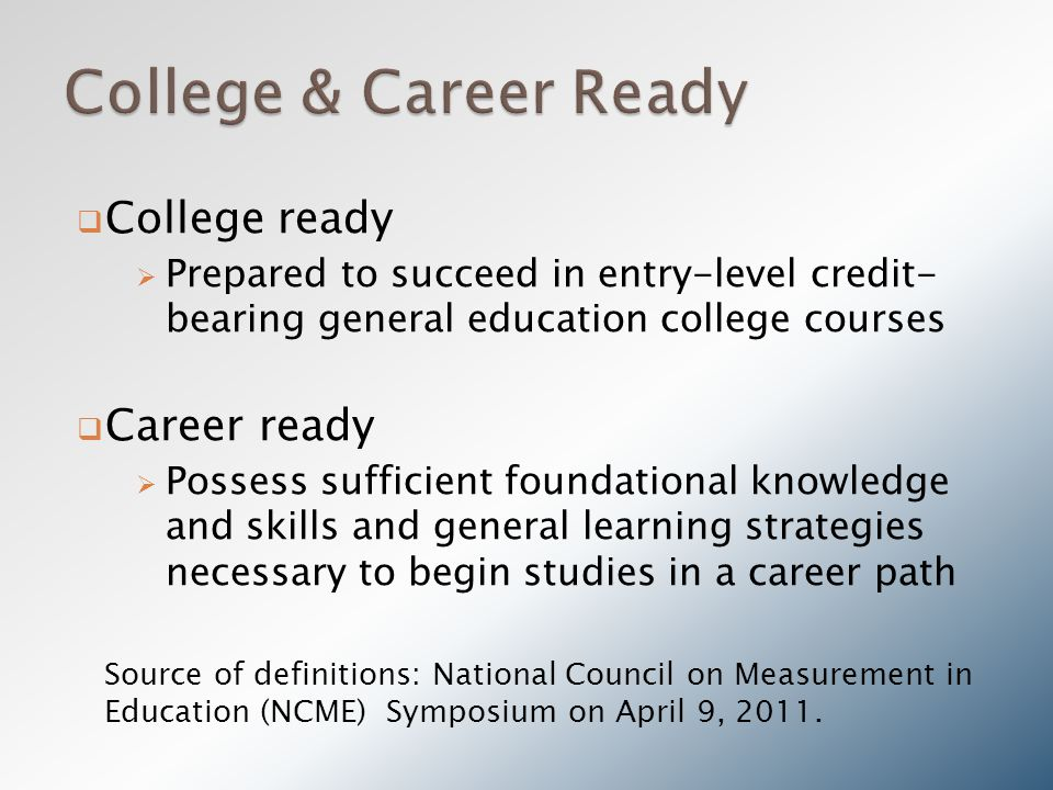  College ready  Prepared to succeed in entry-level credit- bearing general education college courses  Career ready  Possess sufficient foundational knowledge and skills and general learning strategies necessary to begin studies in a career path Source of definitions: National Council on Measurement in Education (NCME) Symposium on April 9, 2011.
