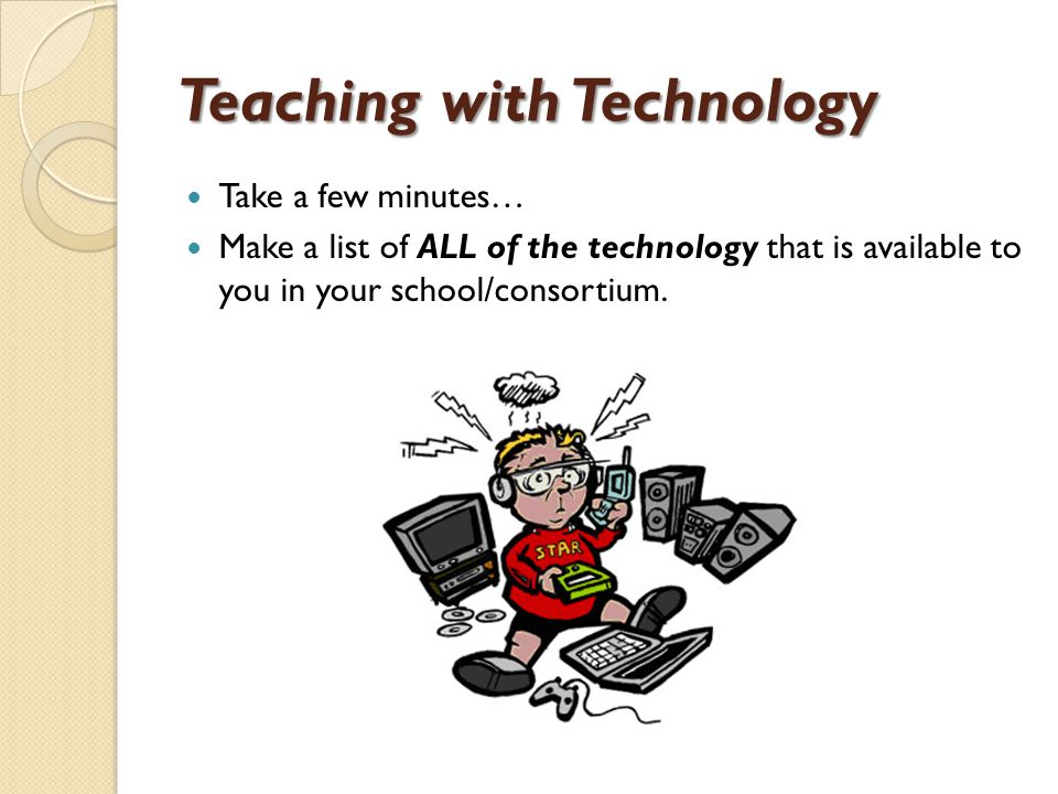 Teaching with Technology Take a few minutes… Make a list of ALL of the technology that is available to you in your school/consortium.