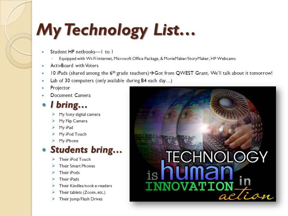 My Technology List… Student HP netbooks—1 to 1 ◦ Equipped with Wi-Fi Internet, Microsoft Office Package, & MovieMaker/StoryMaker, HP Webcams ActivBoard with Voters 10 iPads (shared among the 6 th grade teachers)  Got from QWEST Grant.