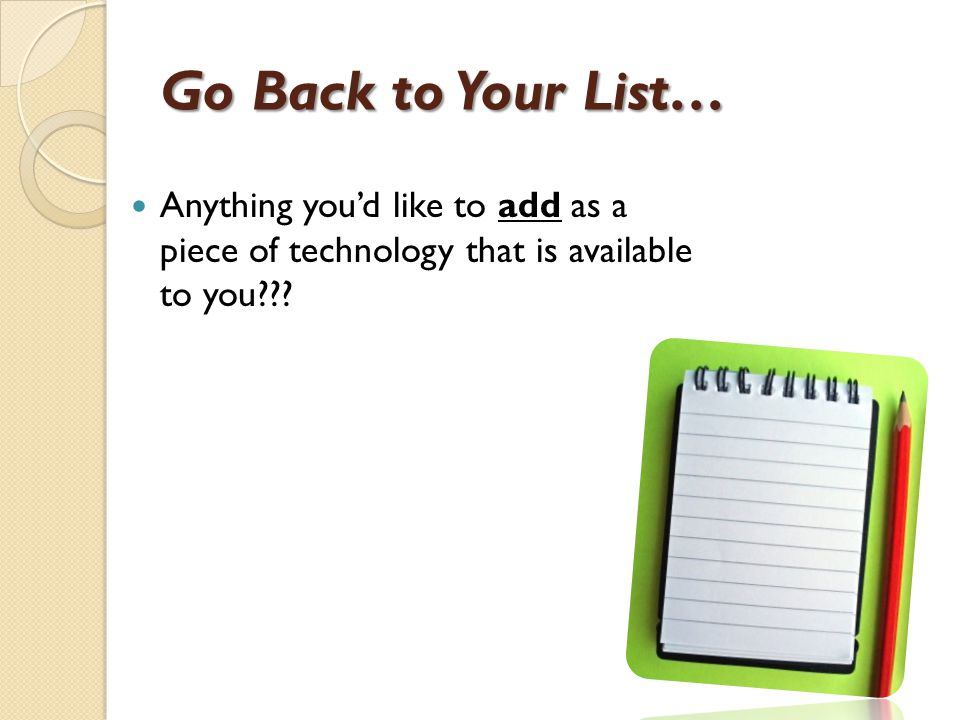 Go Back to Your List… Anything you'd like to add as a piece of technology that is available to you
