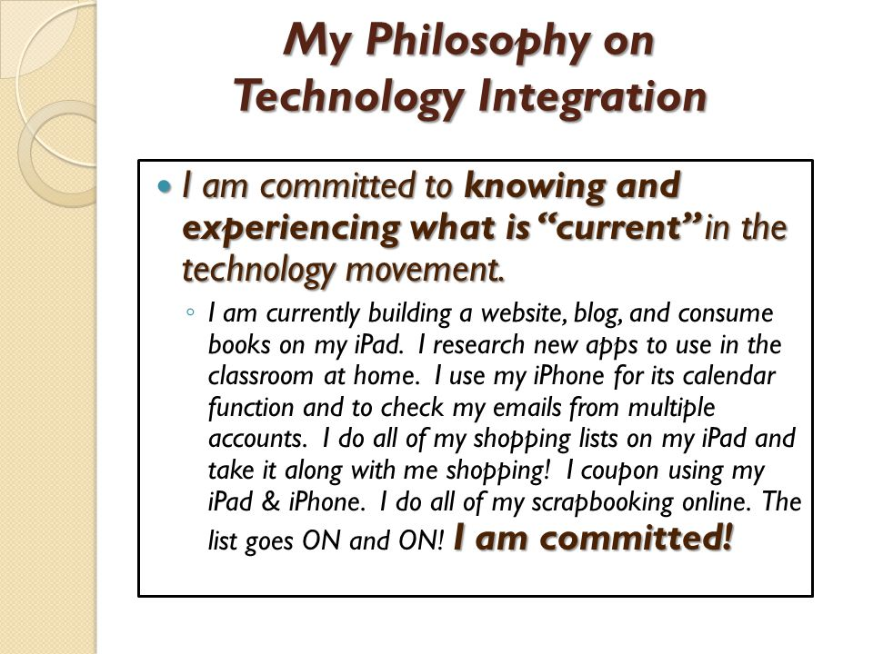 My Philosophy on Technology Integration I am committed to knowing and experiencing what is current in the technology movement.