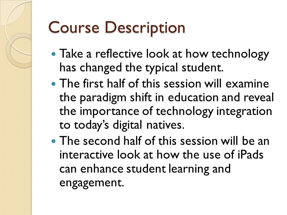 Course Description Take a reflective look at how technology has changed the typical student.