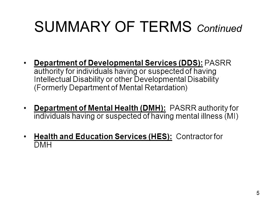 26 NURSING FACILITY RESPONSIBILITIES Completes a Level I PAS prior to admitting any individual regardless of payer source, referring entity or state; Makes timely notification/referral to DDS and DMH of individuals identified in the Level I Screen as requiring a Level II Evaluation and Determination; –For individuals with or suspected of having ID/DD, NFs must notify DDS by phone on the day of admission or the 1 st business day following admission and follow up by Fax within 48 hours (MassHealth Nursing Facility Bulletin 118, June 2000).