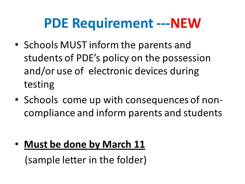 PDE Requirement ---NEW Schools MUST inform the parents and students of PDE's policy on the possession and/or use of electronic devices during testing