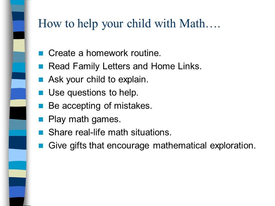 How to help your child with Math…. Create a homework routine. Read Family Letters and Home Links. Ask your child to explain. Use questions to help. Be