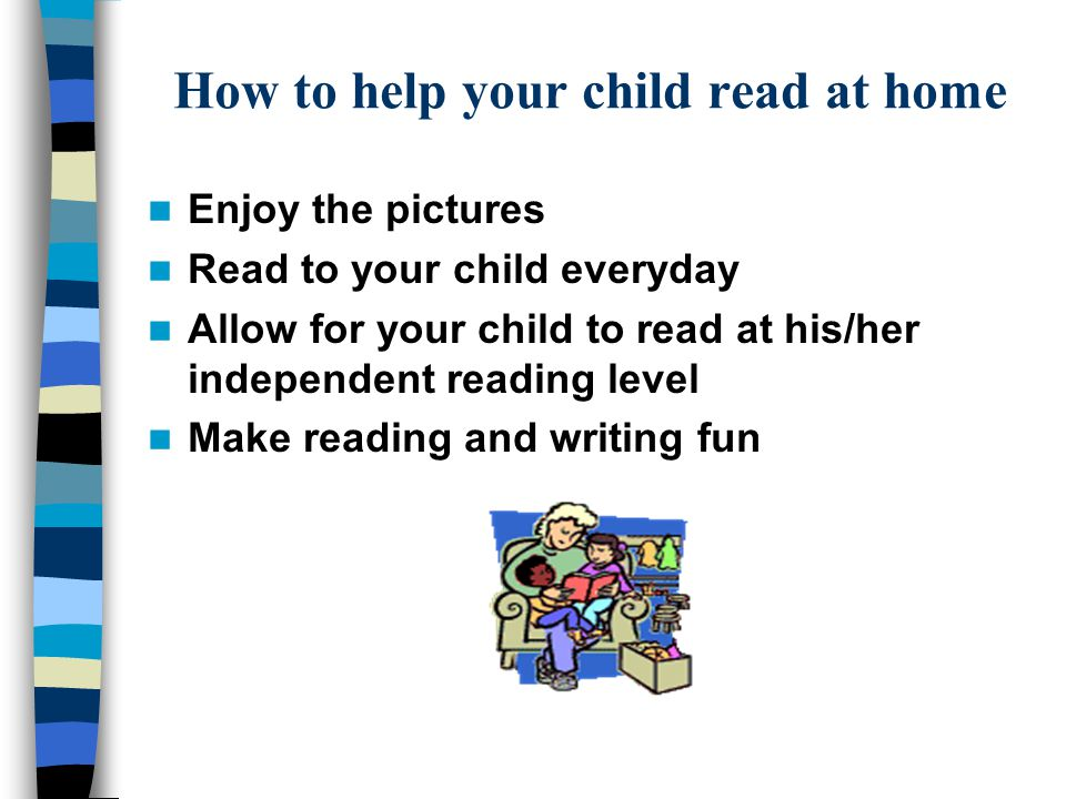 How to help your child read at home Enjoy the pictures Read to your child everyday Allow for your child to read at his/her independent reading level Make reading and writing fun