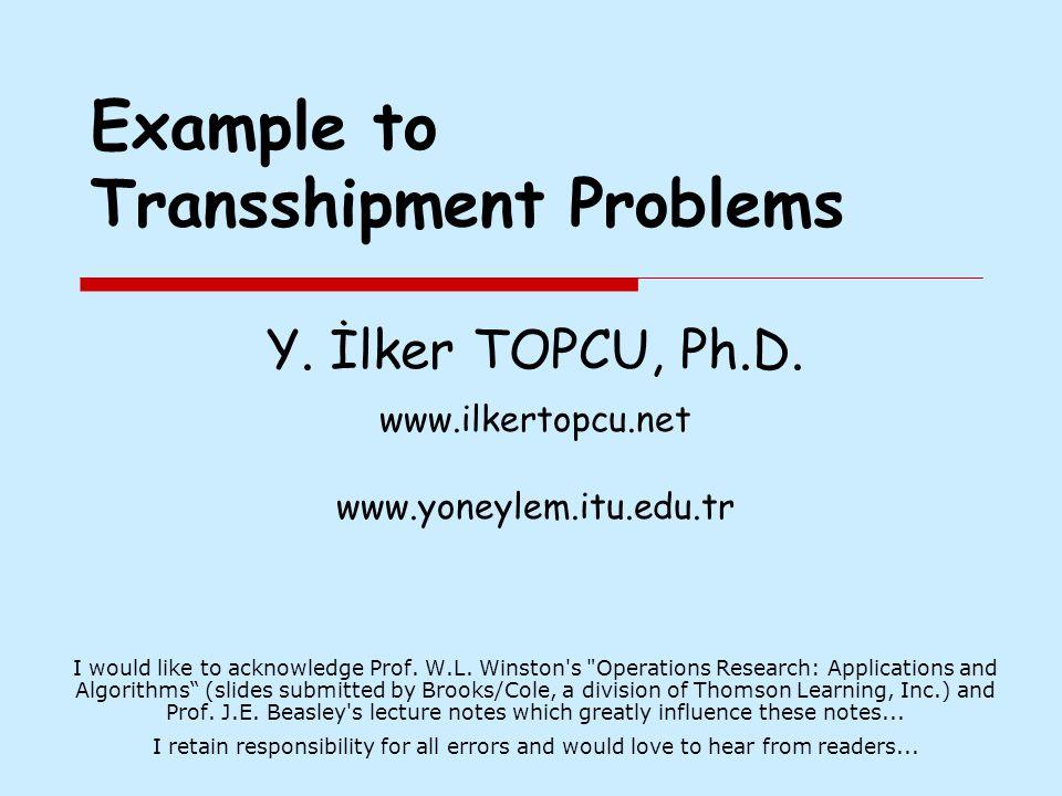Example to Transshipment Problems Y. İlker TOPCU, Ph.D. www.ilkertopcu.net www.yoneylem.itu.edu.tr I would like to acknowledge Prof. W.L. Winston's