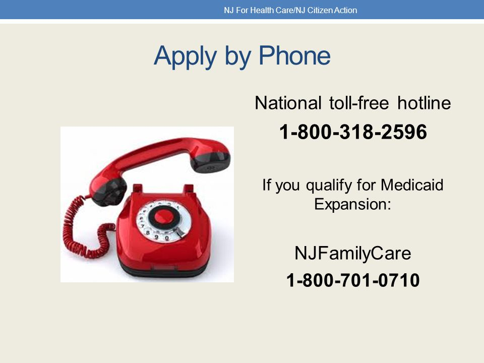 Apply by Phone National toll-free hotline 1-800-318-2596 If you qualify for Medicaid Expansion: NJFamilyCare 1-800-701-0710 NJ For Health Care/NJ Citizen Action