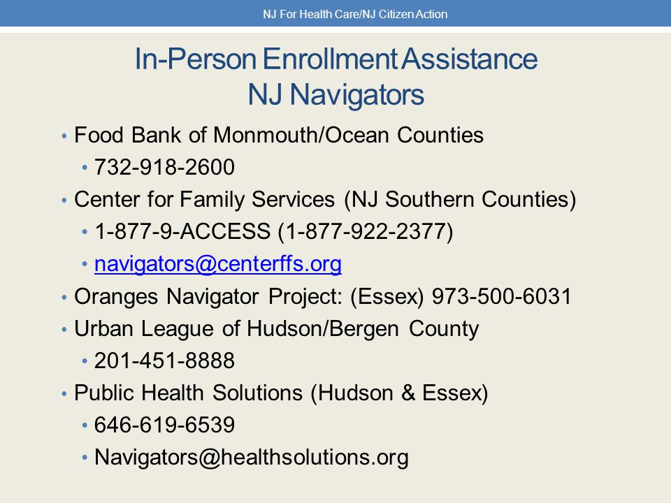 In-Person Enrollment Assistance NJ Navigators Food Bank of Monmouth/Ocean Counties 732-918-2600 Center for Family Services (NJ Southern Counties) 1-877-9-ACCESS (1-877-922-2377) navigators@centerffs.org Oranges Navigator Project: (Essex) 973-500-6031 Urban League of Hudson/Bergen County 201-451-8888 Public Health Solutions (Hudson & Essex) 646-619-6539 Navigators@healthsolutions.org NJ For Health Care/NJ Citizen Action