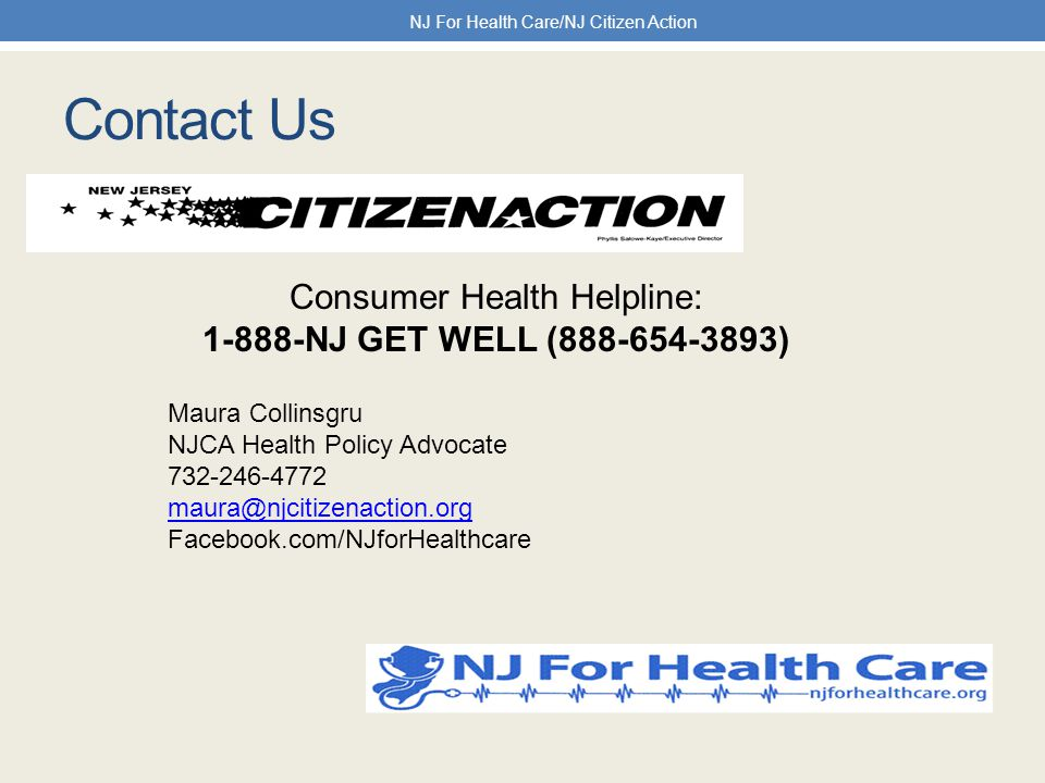 Contact Us NJ For Health Care/NJ Citizen Action Consumer Health Helpline: 1-888-NJ GET WELL (888-654-3893) Maura Collinsgru NJCA Health Policy Advocate 732-246-4772 maura@njcitizenaction.org Facebook.com/NJforHealthcare
