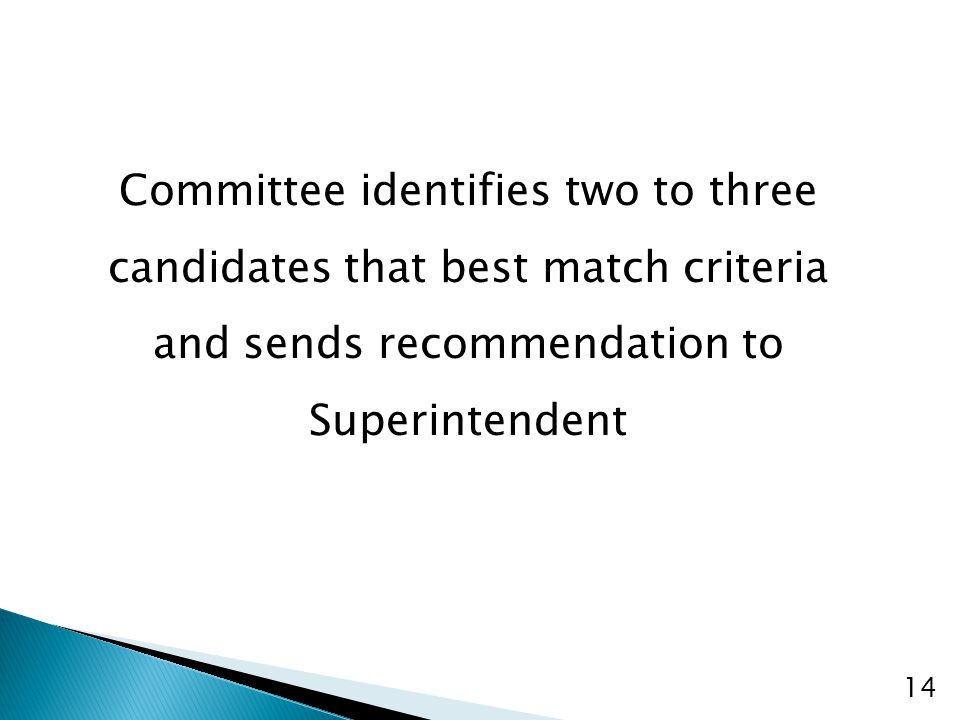 14 Committee identifies two to three candidates that best match criteria and sends recommendation to Superintendent