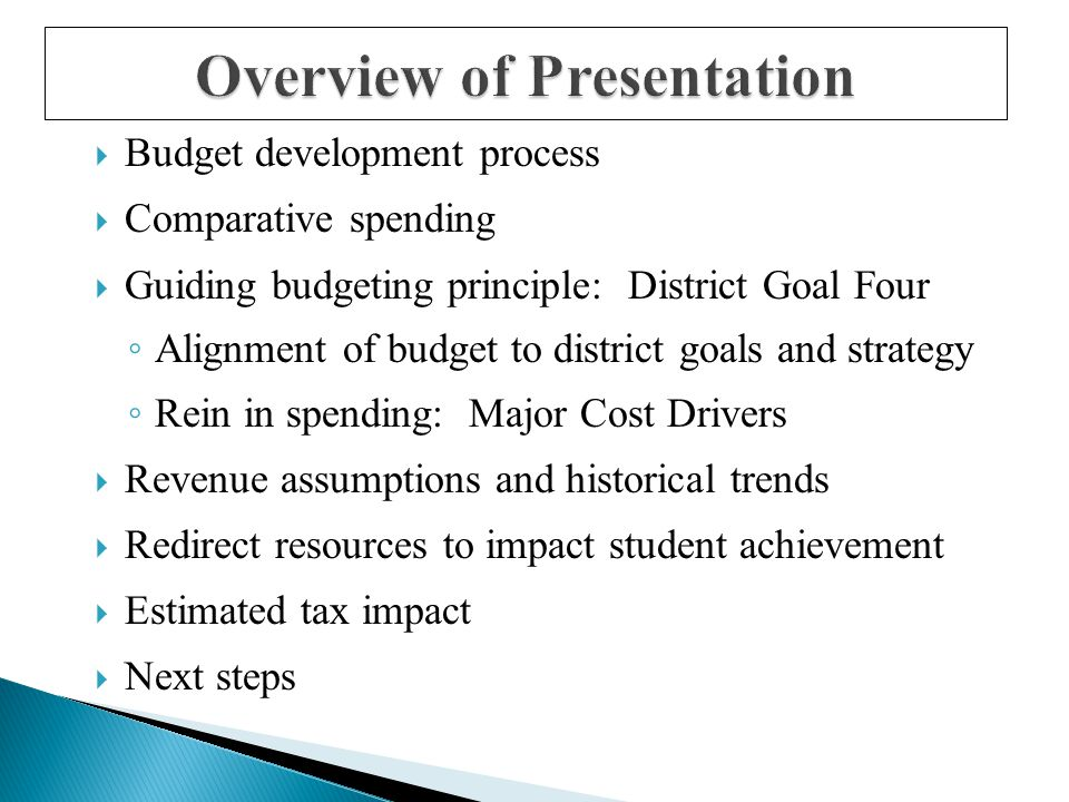 Overview of Presentation  Budget development process  Comparative spending  Guiding budgeting principle: District Goal Four ◦ Alignment of budget to district goals and strategy ◦ Rein in spending: Major Cost Drivers  Revenue assumptions and historical trends  Redirect resources to impact student achievement  Estimated tax impact  Next steps