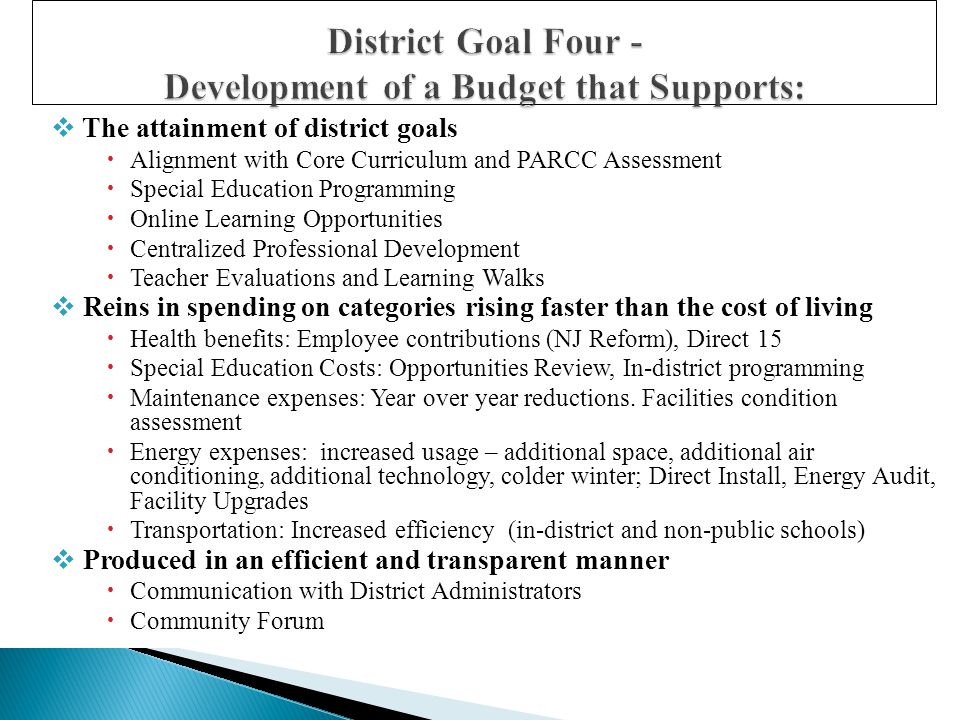  The attainment of district goals  Alignment with Core Curriculum and PARCC Assessment  Special Education Programming  Online Learning Opportunities  Centralized Professional Development  Teacher Evaluations and Learning Walks  Reins in spending on categories rising faster than the cost of living  Health benefits: Employee contributions (NJ Reform), Direct 15  Special Education Costs: Opportunities Review, In-district programming  Maintenance expenses: Year over year reductions.
