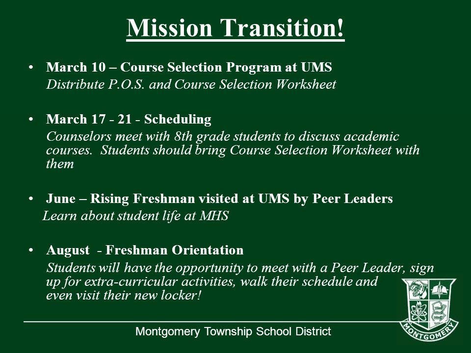 Montgomery Township School District Mission Transition! March 10 – Course Selection Program at UMS Distribute P.O.S. and Course Selection Worksheet Ma