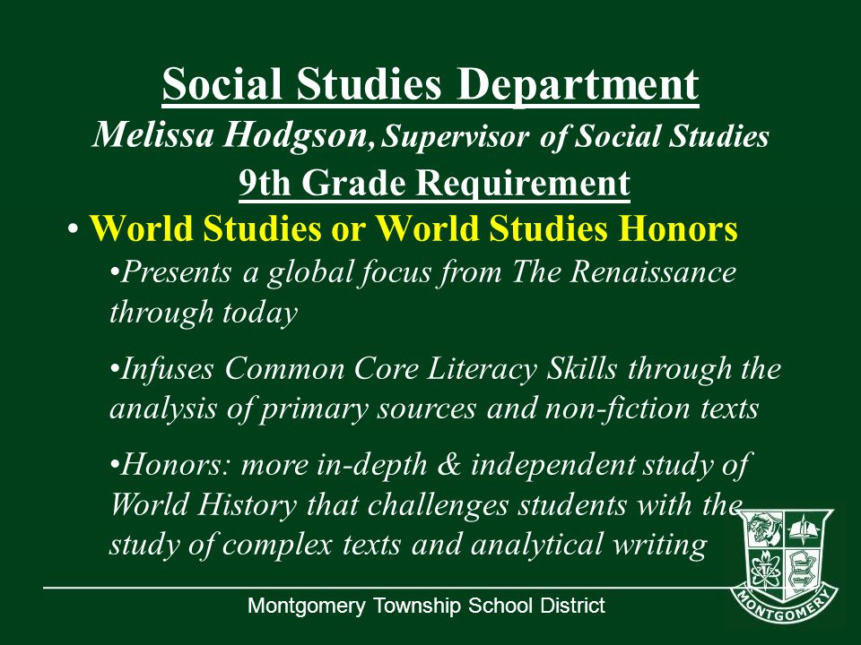 Montgomery Township School District Social Studies Department Melissa Hodgson, Supervisor of Social Studies 9th Grade Requirement World Studies or Wor