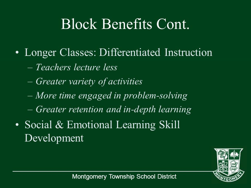 Montgomery Township School District Block Benefits Cont. Longer Classes: Differentiated Instruction –Teachers lecture less –Greater variety of activit