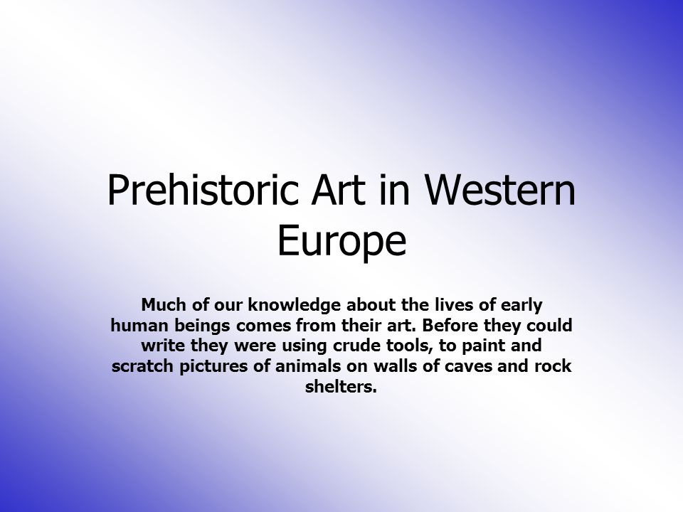 Prehistoric Art in Western Europe Much of our knowledge about the lives of early human beings comes from their art.