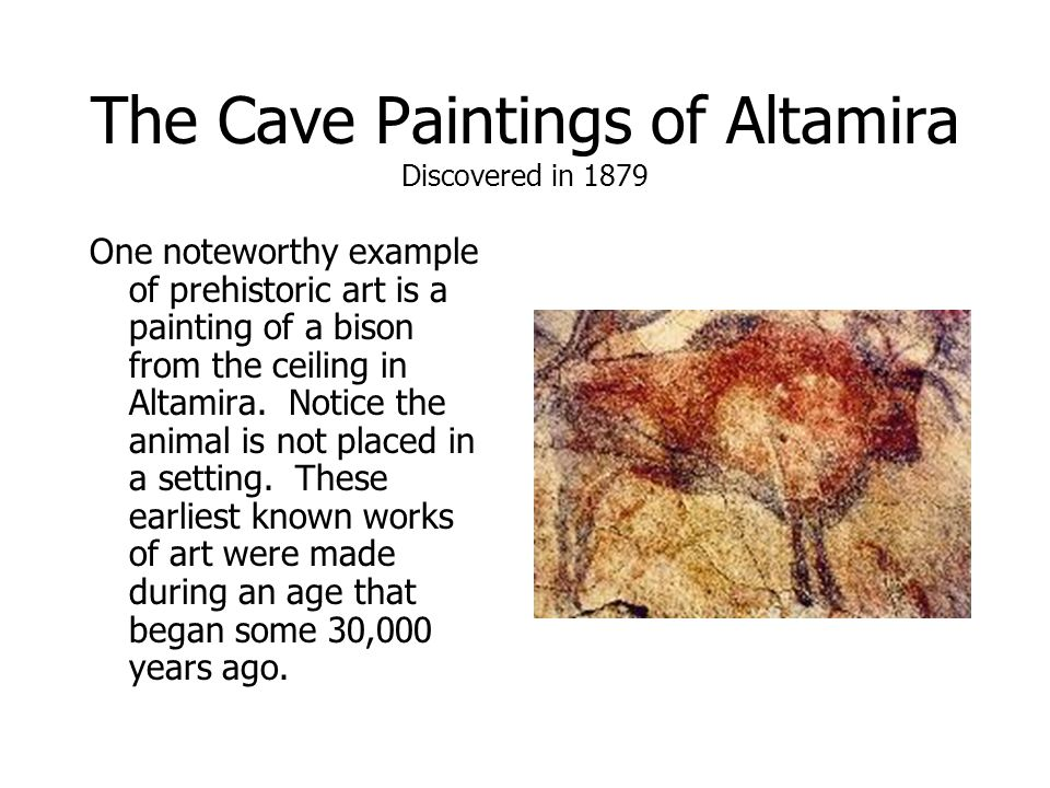 The Cave Paintings of Altamira Discovered in 1879 One noteworthy example of prehistoric art is a painting of a bison from the ceiling in Altamira.