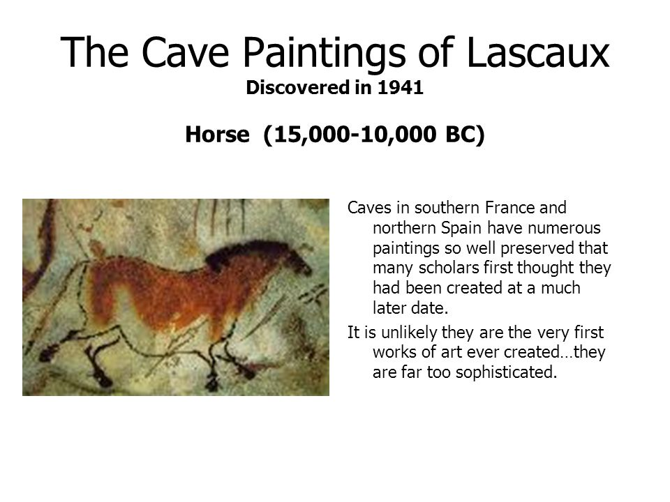 The Cave Paintings of Lascaux Discovered in 1941 Horse (15,000-10,000 BC) Caves in southern France and northern Spain have numerous paintings so well preserved that many scholars first thought they had been created at a much later date.