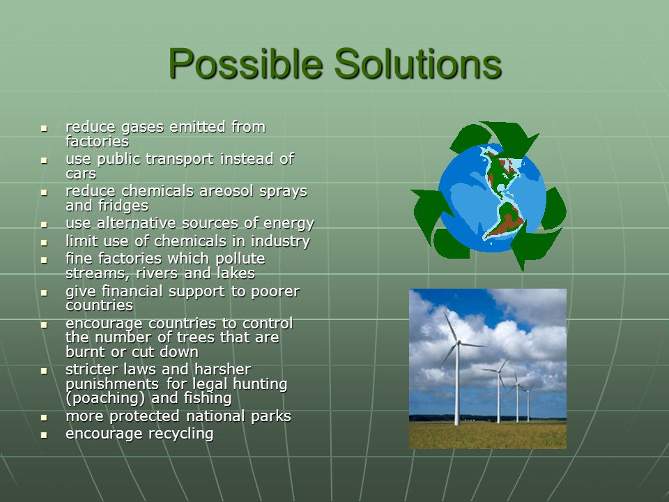 Possible Solutions reduce gases emitted from factories reduce gases emitted from factories use public transport instead of cars use public transport instead of cars reduce chemicals areosol sprays and fridges reduce chemicals areosol sprays and fridges use alternative sources of energy use alternative sources of energy limit use of chemicals in industry limit use of chemicals in industry fine factories which pollute streams, rivers and lakes fine factories which pollute streams, rivers and lakes give financial support to poorer countries give financial support to poorer countries encourage countries to control the number of trees that are burnt or cut down encourage countries to control the number of trees that are burnt or cut down stricter laws and harsher punishments for legal hunting (poaching) and fishing stricter laws and harsher punishments for legal hunting (poaching) and fishing more protected national parks more protected national parks encourage recycling encourage recycling