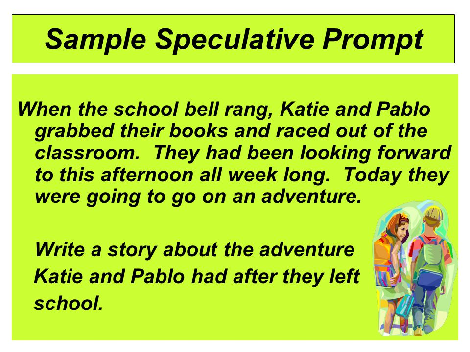 Sample Speculative Prompt When the school bell rang, Katie and Pablo grabbed their books and raced out of the classroom.