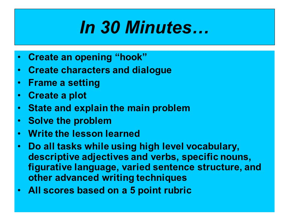 Create an opening hook Create characters and dialogue Frame a setting Create a plot State and explain the main problem Solve the problem Write the lesson learned Do all tasks while using high level vocabulary, descriptive adjectives and verbs, specific nouns, figurative language, varied sentence structure, and other advanced writing techniques All scores based on a 5 point rubric In 30 Minutes…