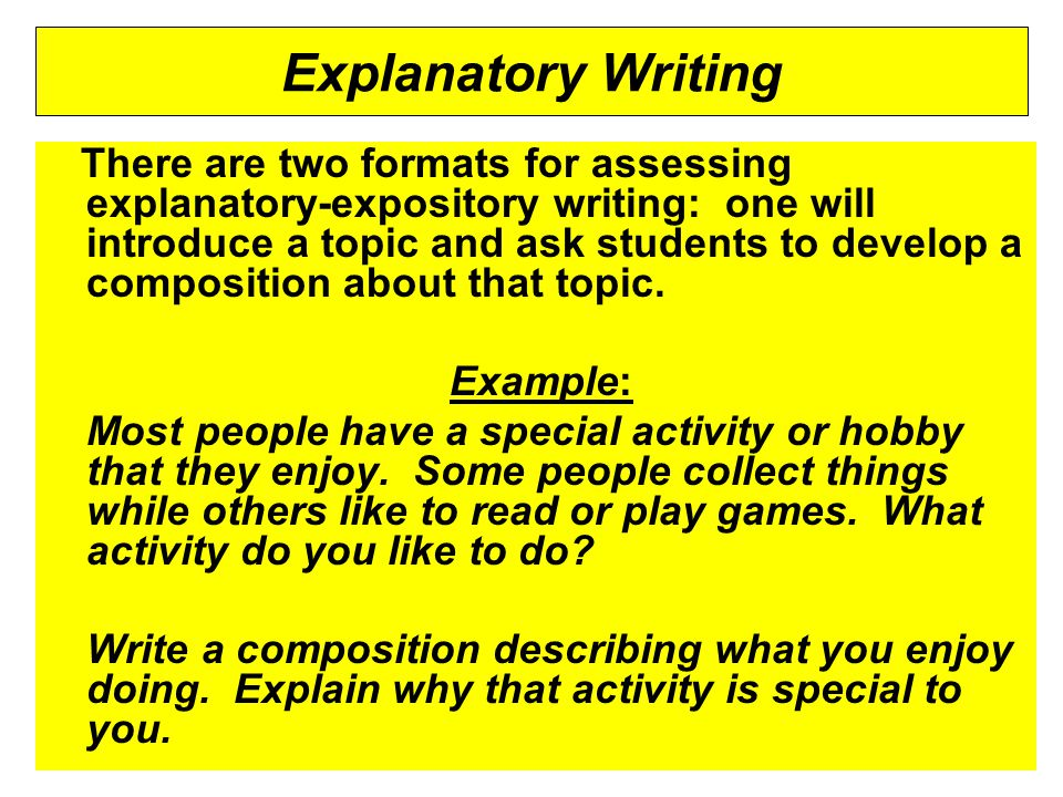 Explanatory Writing There are two formats for assessing explanatory-expository writing: one will introduce a topic and ask students to develop a composition about that topic.