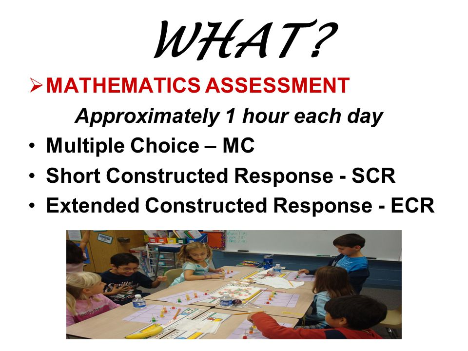 WHAT?  MATHEMATICS ASSESSMENT Approximately 1 hour each day Multiple Choice – MC Short Constructed Response - SCR Extended Constructed Response - ECR