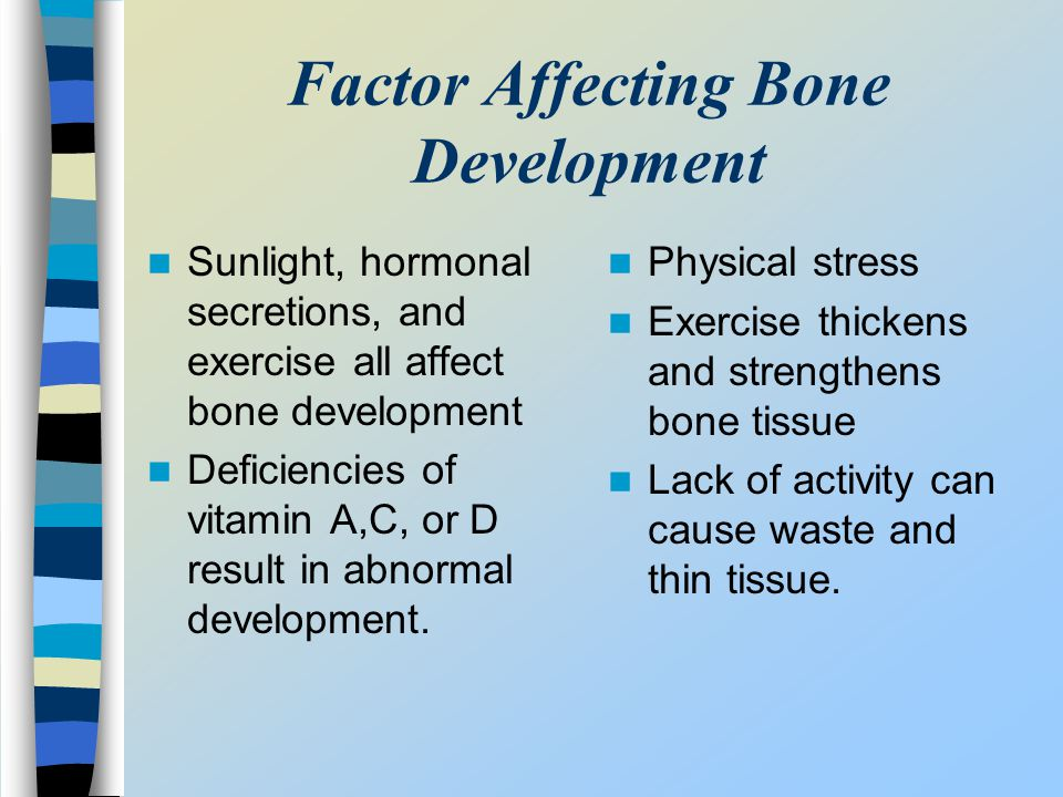 Factor Affecting Bone Development Sunlight, hormonal secretions, and exercise all affect bone development Deficiencies of vitamin A,C, or D result in
