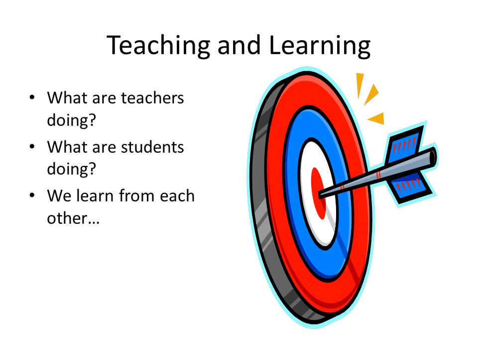 Teaching and Learning What are teachers doing? What are students doing? We learn from each other…
