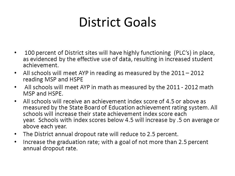District Goals 100 percent of District sites will have highly functioning (PLC's) in place, as evidenced by the effective use of data, resulting in increased student achievement.