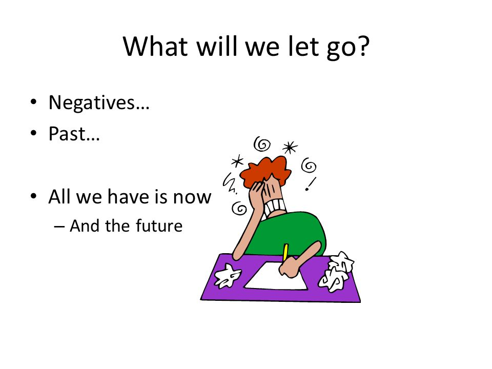 What will we let go? Negatives… Past… All we have is now – And the future