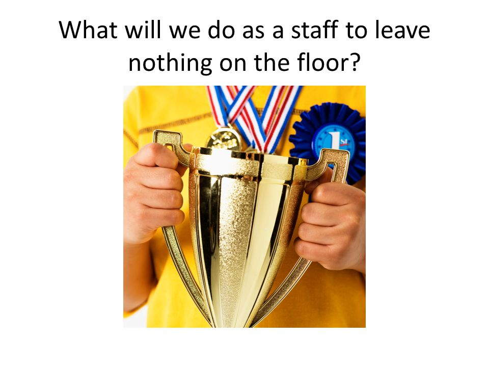 What will we do as a staff to leave nothing on the floor