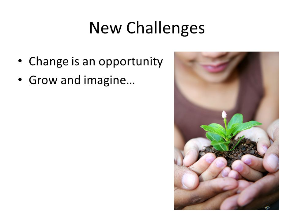 New Challenges Change is an opportunity Grow and imagine…