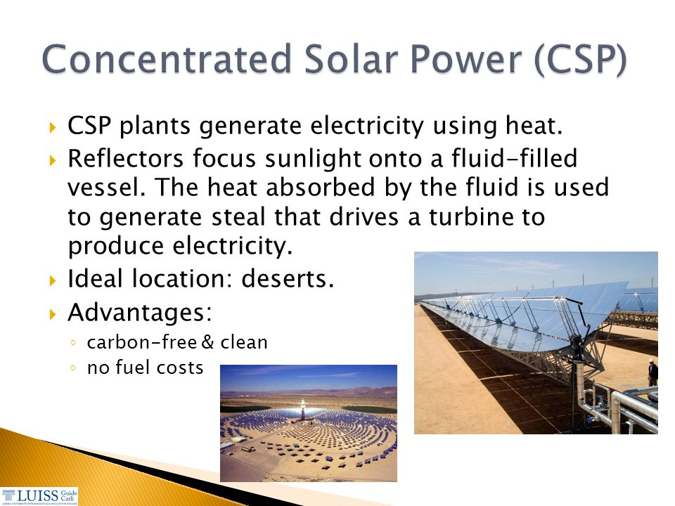  CSP plants generate electricity using heat.  Reflectors focus sunlight onto a fluid-filled vessel. The heat absorbed by the fluid is used to genera