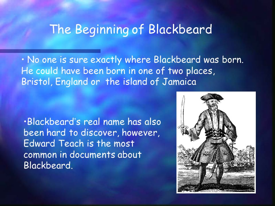 The Beginning of Blackbeard No one is sure exactly where Blackbeard was born.