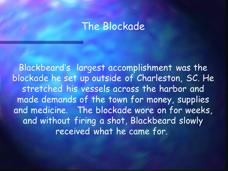 Blackbeard ' s largest accomplishment was the blockade he set up outside of Charleston, SC.