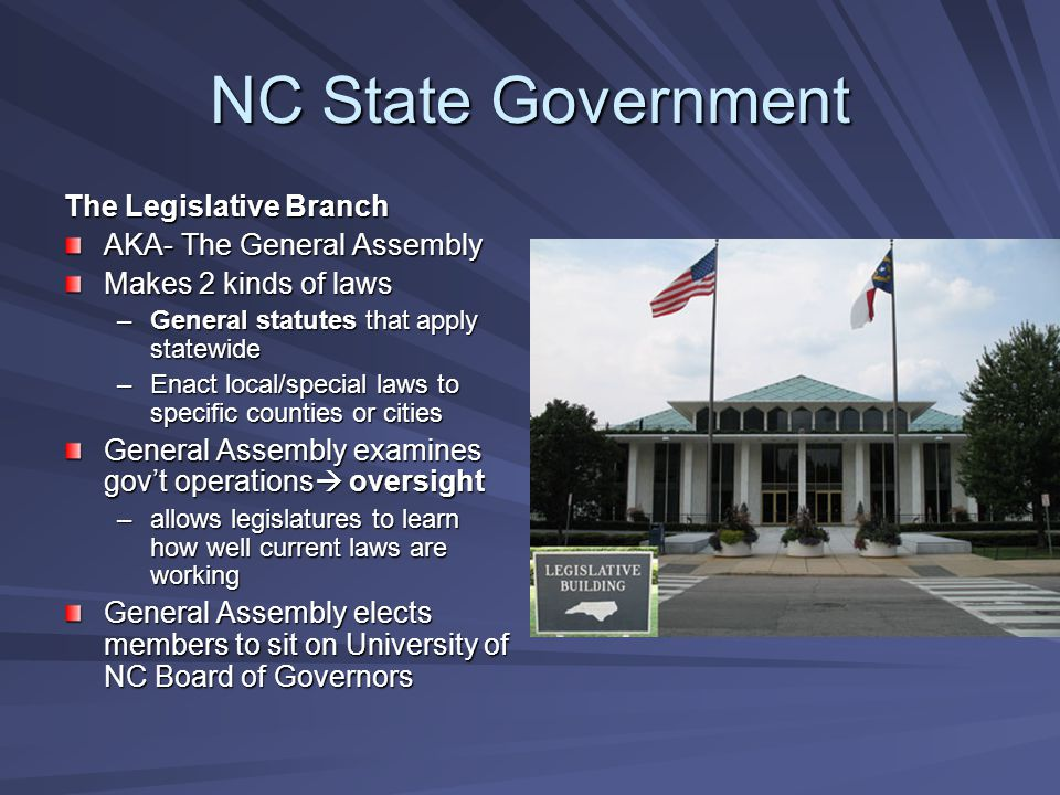 NC State Government The Legislative Branch AKA- The General Assembly Makes 2 kinds of laws –General statutes that apply statewide –Enact local/special laws to specific counties or cities General Assembly examines gov't operations  oversight –allows legislatures to learn how well current laws are working General Assembly elects members to sit on University of NC Board of Governors