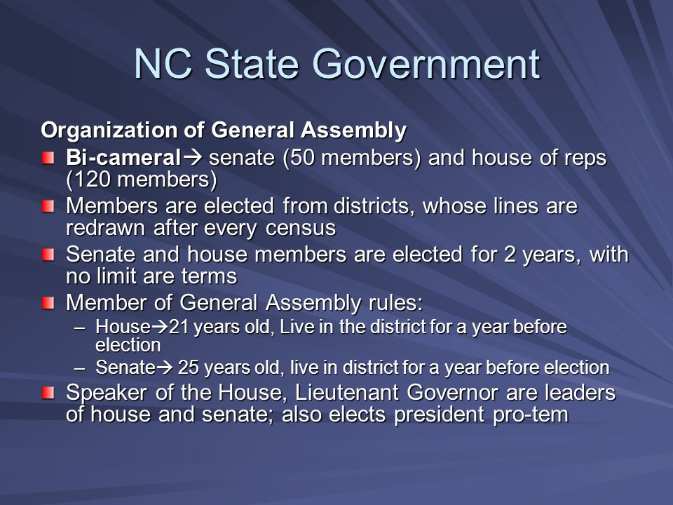 NC State Government Organization of General Assembly Bi-cameral  senate (50 members) and house of reps (120 members) Members are elected from districts, whose lines are redrawn after every census Senate and house members are elected for 2 years, with no limit are terms Member of General Assembly rules: –House  21 years old, Live in the district for a year before election –Senate  25 years old, live in district for a year before election Speaker of the House, Lieutenant Governor are leaders of house and senate; also elects president pro-tem