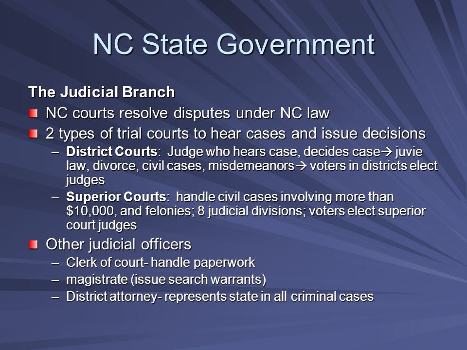 NC State Government The Judicial Branch NC courts resolve disputes under NC law 2 types of trial courts to hear cases and issue decisions –District Courts: Judge who hears case, decides case  juvie law, divorce, civil cases, misdemeanors  voters in districts elect judges –Superior Courts: handle civil cases involving more than $10,000, and felonies; 8 judicial divisions; voters elect superior court judges Other judicial officers –Clerk of court- handle paperwork –magistrate (issue search warrants) –District attorney- represents state in all criminal cases