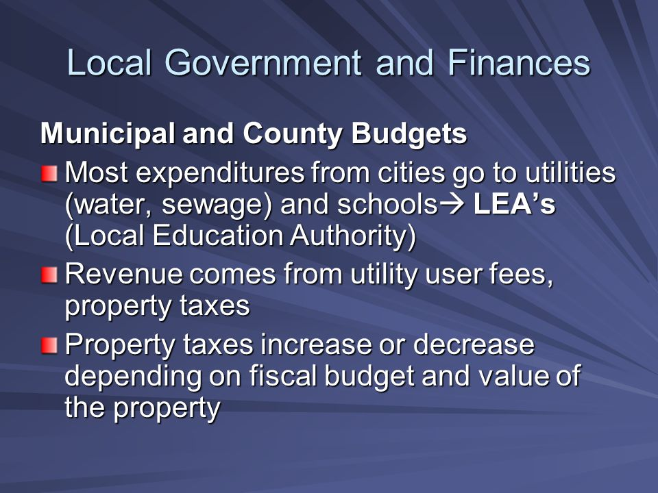 Local Government and Finances Municipal and County Budgets Most expenditures from cities go to utilities (water, sewage) and schools  LEA's (Local Education Authority) Revenue comes from utility user fees, property taxes Property taxes increase or decrease depending on fiscal budget and value of the property