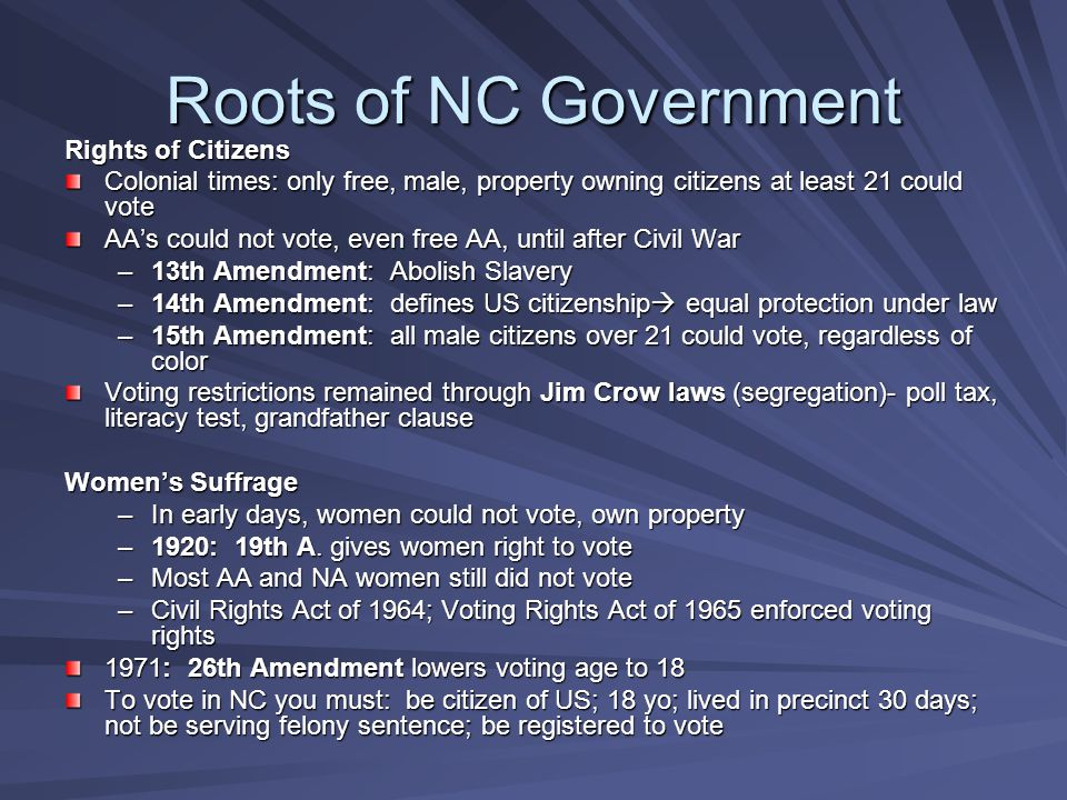 Roots of NC Government Rights of Citizens Colonial times: only free, male, property owning citizens at least 21 could vote AA's could not vote, even free AA, until after Civil War –13th Amendment: Abolish Slavery –14th Amendment: defines US citizenship  equal protection under law –15th Amendment: all male citizens over 21 could vote, regardless of color Voting restrictions remained through Jim Crow laws (segregation)- poll tax, literacy test, grandfather clause Women's Suffrage –In early days, women could not vote, own property –1920: 19th A.