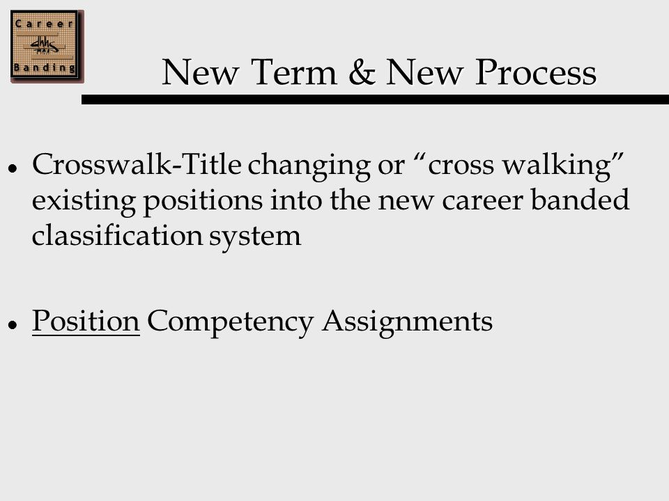 New Term & New Process Crosswalk-Title changing or cross walking existing positions into the new career banded classification system Position Competency Assignments