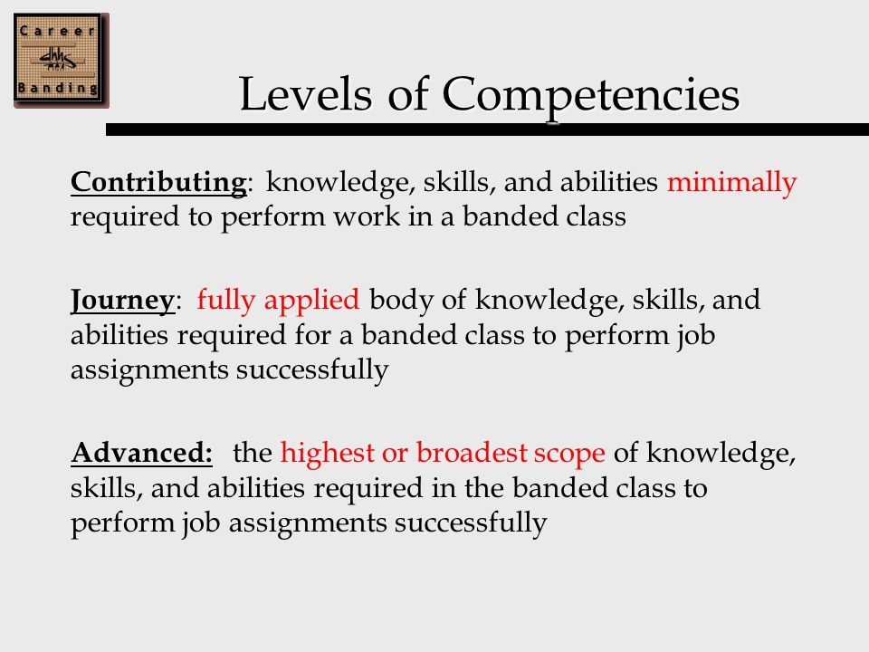 Levels of Competencies Contributing : knowledge, skills, and abilities minimally required to perform work in a banded class Journey : fully applied body of knowledge, skills, and abilities required for a banded class to perform job assignments successfully Advanced: the highest or broadest scope of knowledge, skills, and abilities required in the banded class to perform job assignments successfully
