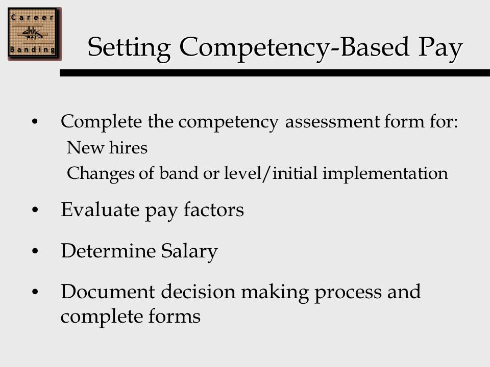 Setting Competency-Based Pay Complete the competency assessment form for: New hires Changes of band or level/initial implementation Evaluate pay factors Determine Salary Document decision making process and complete forms