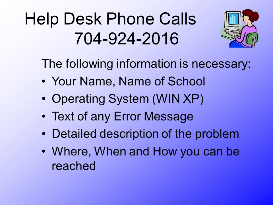 Help Desk Phone Calls The following information is necessary: Your Name, Name of School Operating System (WIN XP) Text of any Error Message Detailed description of the problem Where, When and How you can be reached
