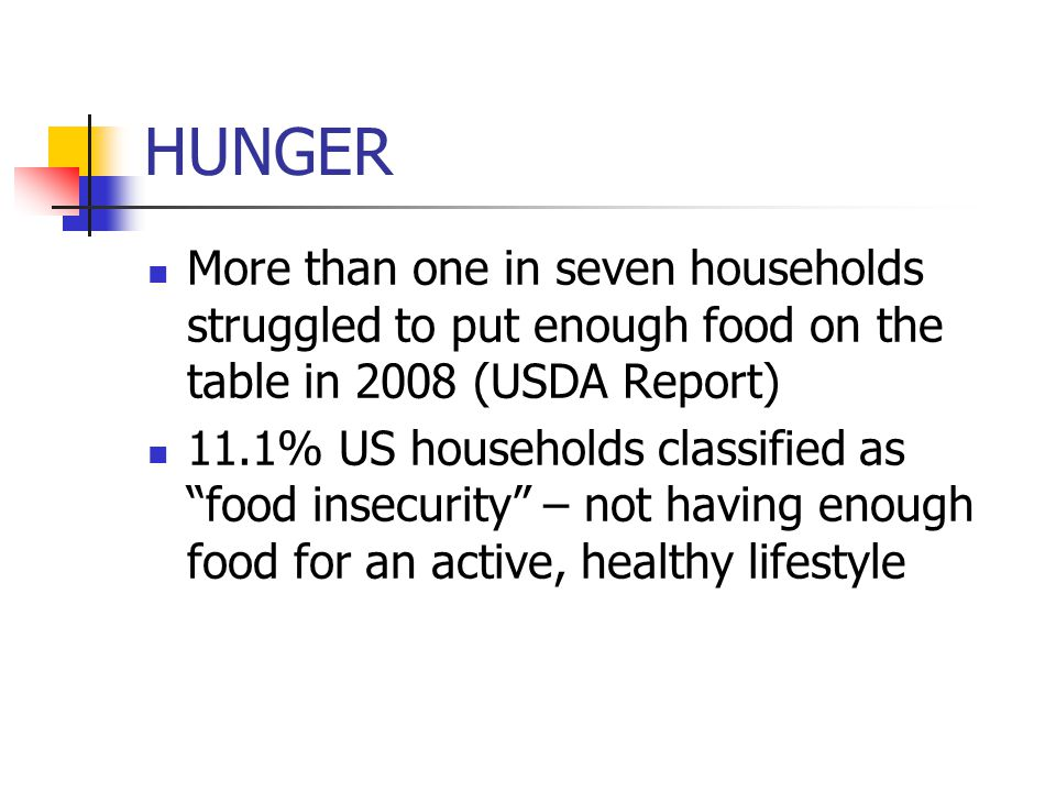 HUNGER 16.7 million children were classified as not having enough food in US (2008) Hunger harms their physical, emotional, and educational development