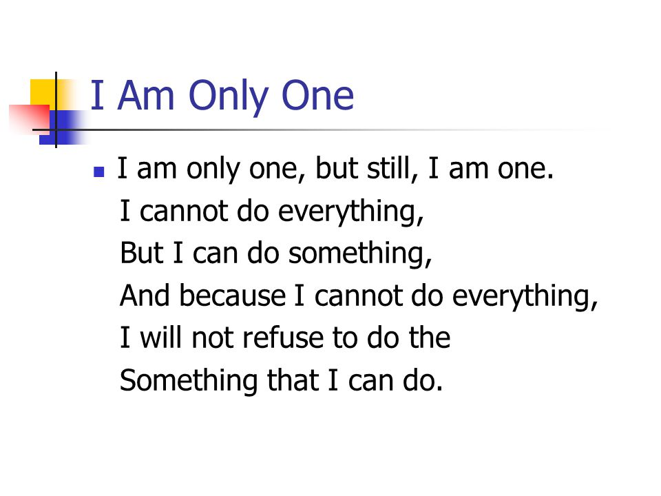 I Am Only One I am only one, but still, I am one. I cannot do everything, But I can do something, And because I cannot do everything, I will not refus