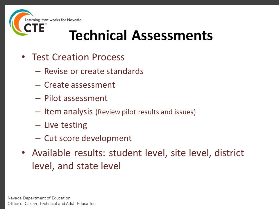 Technical Assessments Nevada Department of Education Office of Career, Technical and Adult Education Test Creation Process – Revise or create standards – Create assessment – Pilot assessment – Item analysis (Review pilot results and issues) – Live testing – Cut score development Available results: student level, site level, district level, and state level